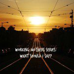Working Mother Part 2: What to Say