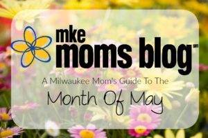 Milwaukee Mom's Guide To The Month of May