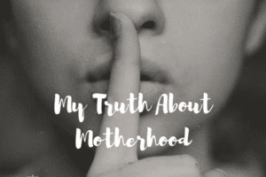My Truth About Motherhood