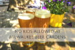 NO KIDS ALLOWED AT MILWAUKEE BEER GARDENS