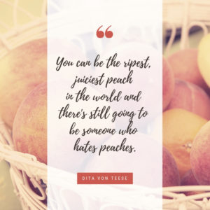 """""""You can be the ripest, juiciest peach in the world, and there's still going to be somebody who hates peaches."""""""